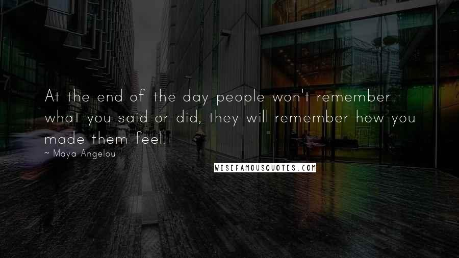 Maya Angelou quotes: At the end of the day people won't remember what you said or did, they will remember how you made them feel.