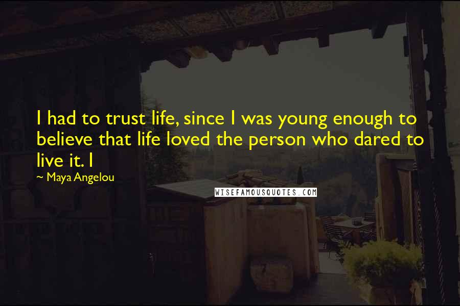 Maya Angelou quotes: I had to trust life, since I was young enough to believe that life loved the person who dared to live it. I