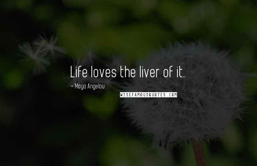 Maya Angelou quotes: Life loves the liver of it.