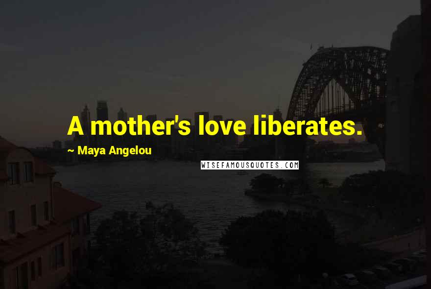 Maya Angelou quotes: A mother's love liberates.