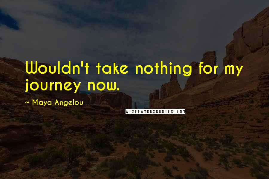 Maya Angelou quotes: Wouldn't take nothing for my journey now.