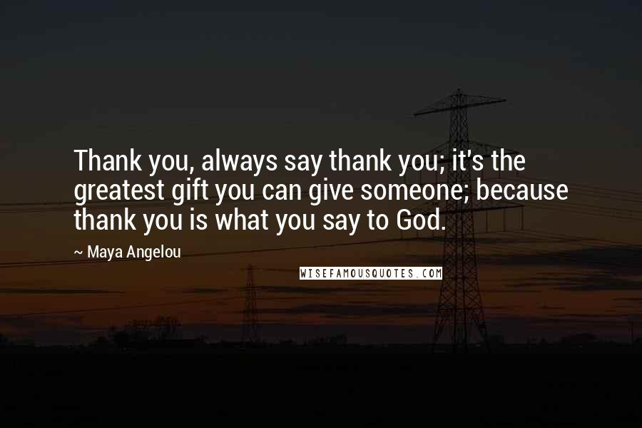Maya Angelou quotes: Thank you, always say thank you; it's the greatest gift you can give someone; because thank you is what you say to God.