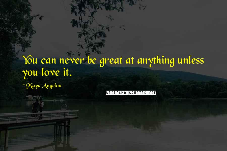 Maya Angelou quotes: You can never be great at anything unless you love it.