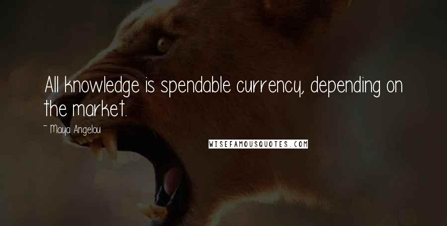 Maya Angelou quotes: All knowledge is spendable currency, depending on the market.