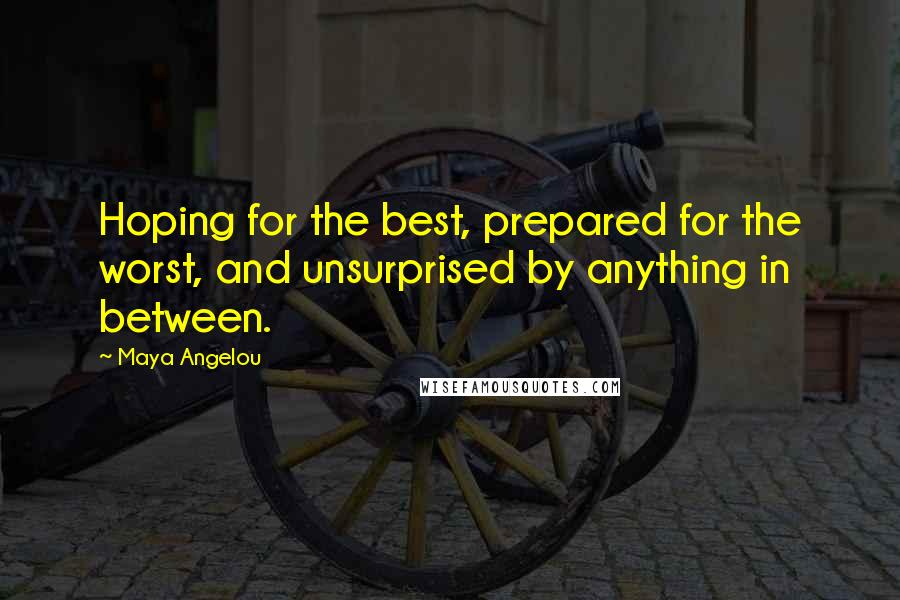Maya Angelou quotes: Hoping for the best, prepared for the worst, and unsurprised by anything in between.