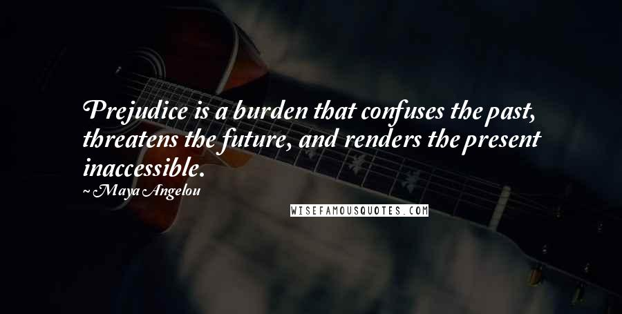 Maya Angelou quotes: Prejudice is a burden that confuses the past, threatens the future, and renders the present inaccessible.