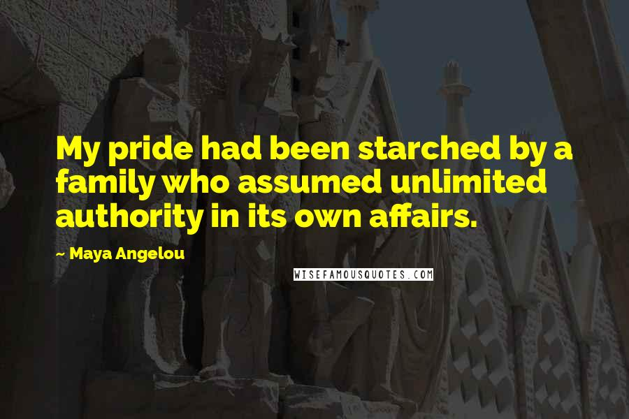 Maya Angelou quotes: My pride had been starched by a family who assumed unlimited authority in its own affairs.