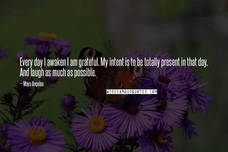 Maya Angelou quotes: Every day I awaken I am grateful. My intent is to be totally present in that day. And laugh as much as possible.