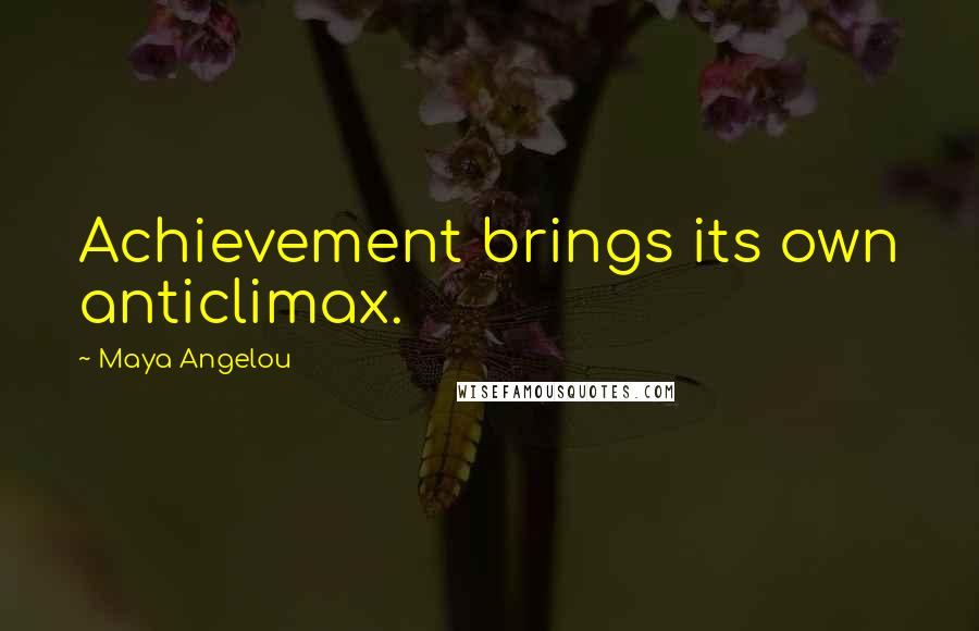 Maya Angelou quotes: Achievement brings its own anticlimax.