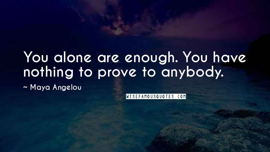 Maya Angelou quotes: You alone are enough. You have nothing to prove to anybody.