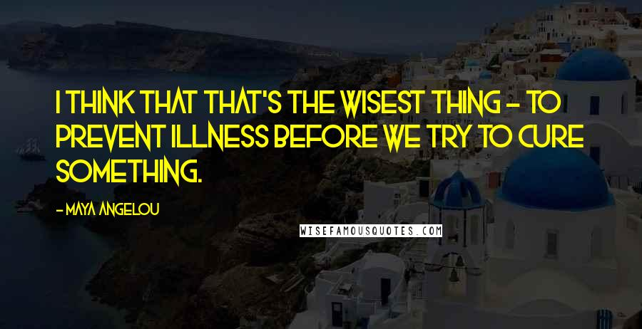 Maya Angelou quotes: I think that that's the wisest thing - to prevent illness before we try to cure something.