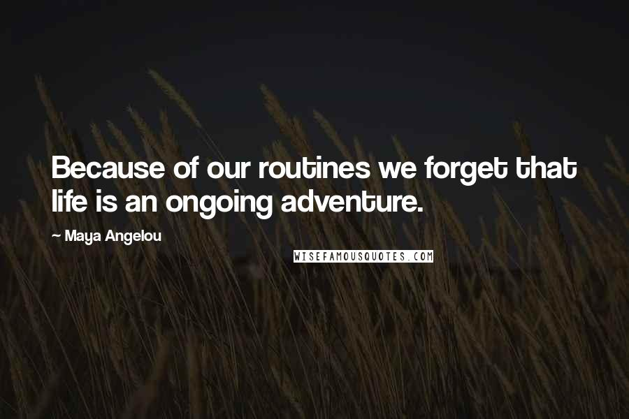 Maya Angelou quotes: Because of our routines we forget that life is an ongoing adventure.