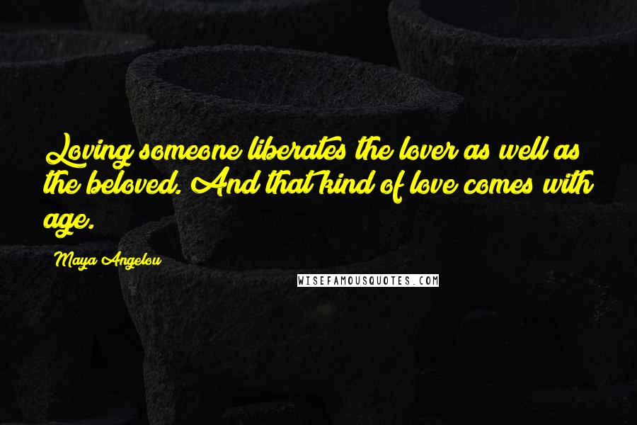 Maya Angelou quotes: Loving someone liberates the lover as well as the beloved. And that kind of love comes with age.