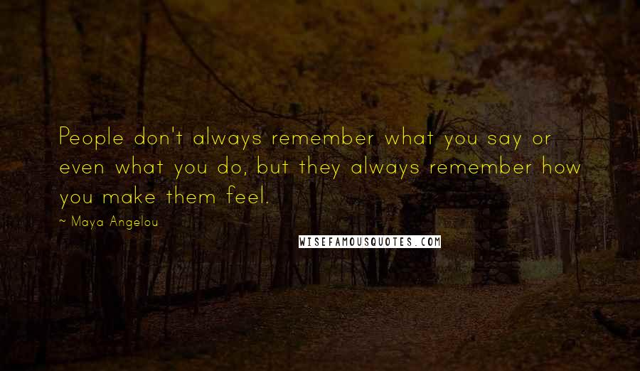 Maya Angelou quotes: People don't always remember what you say or even what you do, but they always remember how you make them feel.