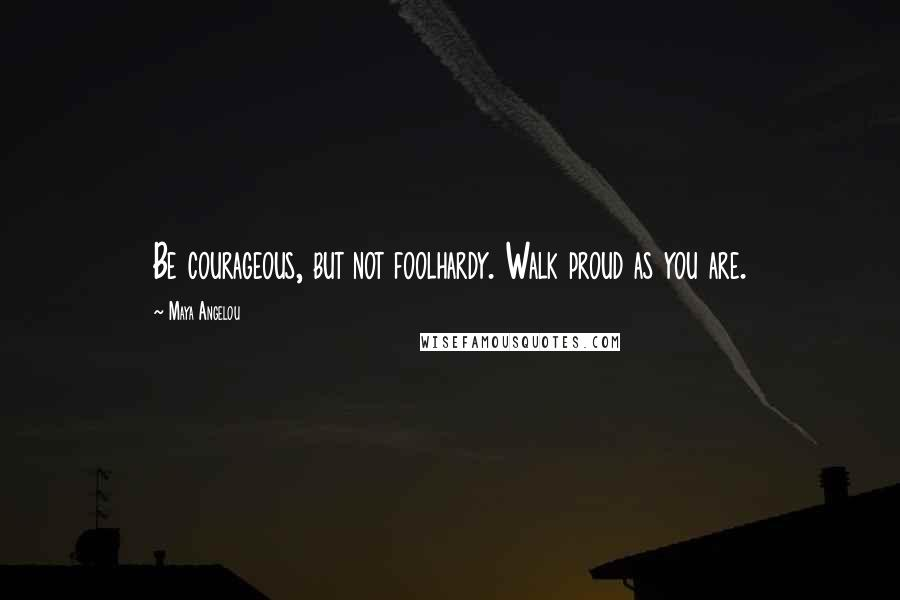 Maya Angelou quotes: Be courageous, but not foolhardy. Walk proud as you are.
