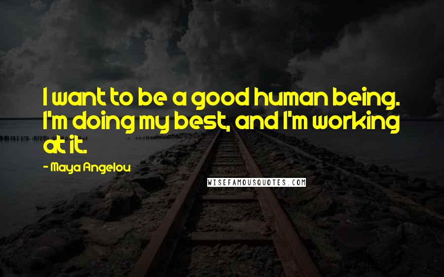 Maya Angelou quotes: I want to be a good human being. I'm doing my best, and I'm working at it.