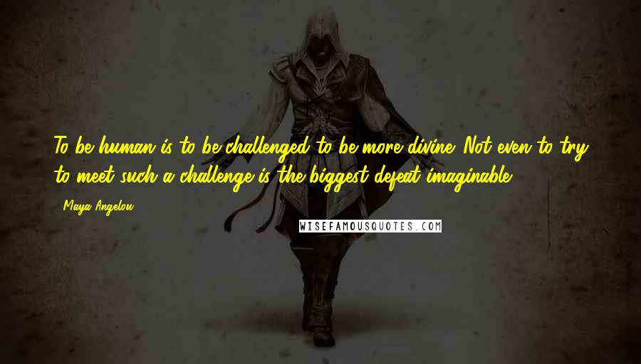 Maya Angelou quotes: To be human is to be challenged to be more divine. Not even to try to meet such a challenge is the biggest defeat imaginable.