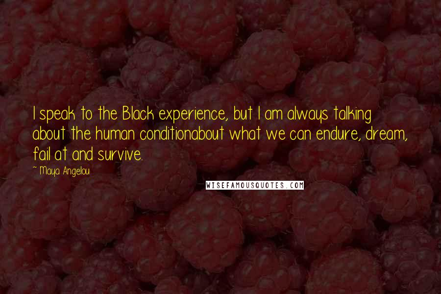 Maya Angelou quotes: I speak to the Black experience, but I am always talking about the human conditionabout what we can endure, dream, fail at and survive.