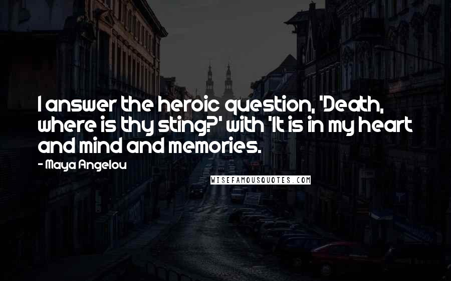 Maya Angelou quotes: I answer the heroic question, 'Death, where is thy sting?' with 'It is in my heart and mind and memories.