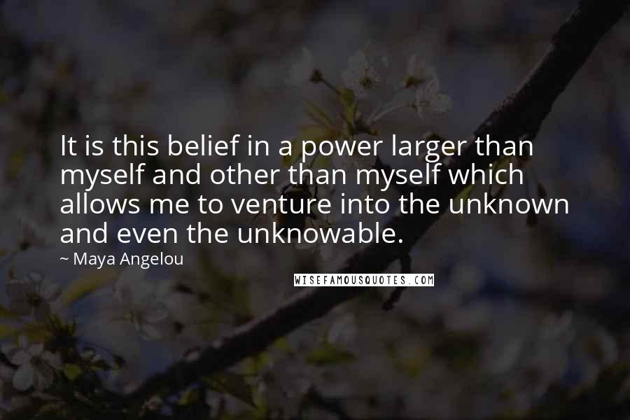 Maya Angelou quotes: It is this belief in a power larger than myself and other than myself which allows me to venture into the unknown and even the unknowable.