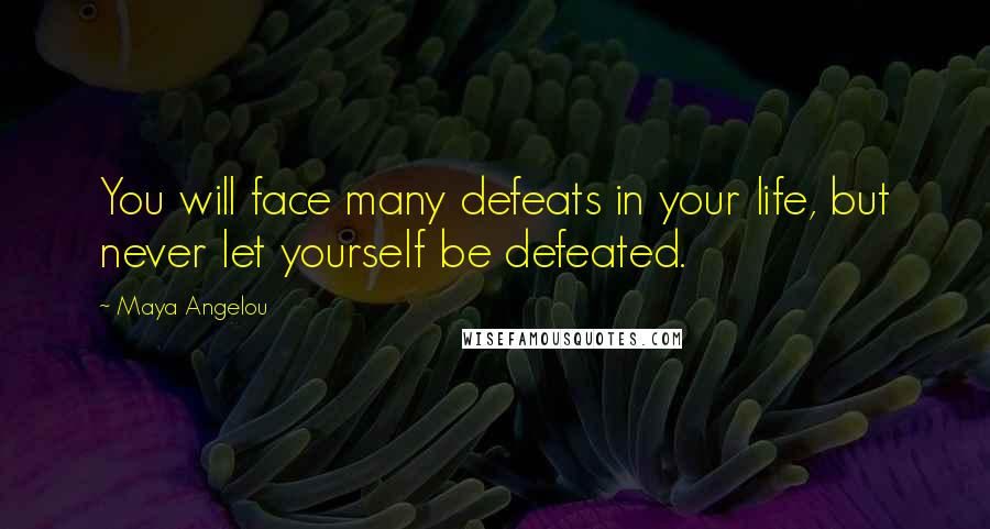 Maya Angelou quotes: You will face many defeats in your life, but never let yourself be defeated.
