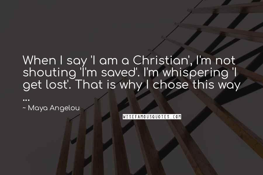 Maya Angelou quotes: When I say 'I am a Christian', I'm not shouting 'I'm saved'. I'm whispering 'I get lost'. That is why I chose this way ...