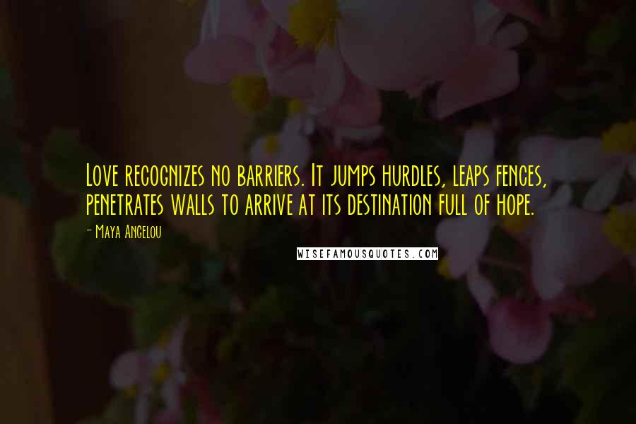 Maya Angelou quotes: Love recognizes no barriers. It jumps hurdles, leaps fences, penetrates walls to arrive at its destination full of hope.
