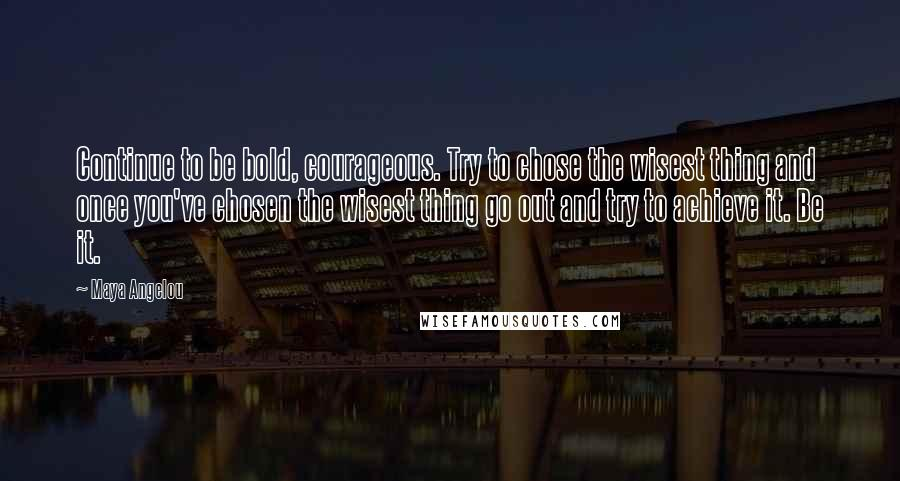 Maya Angelou quotes: Continue to be bold, courageous. Try to chose the wisest thing and once you've chosen the wisest thing go out and try to achieve it. Be it.