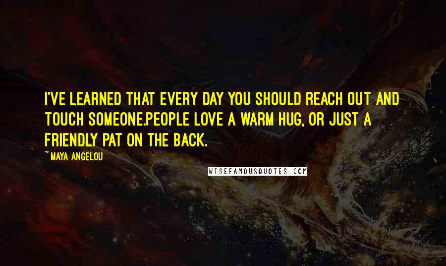 Maya Angelou quotes: I've learned that every day you should reach out and touch someone.People love a warm hug, or just a friendly pat on the back.