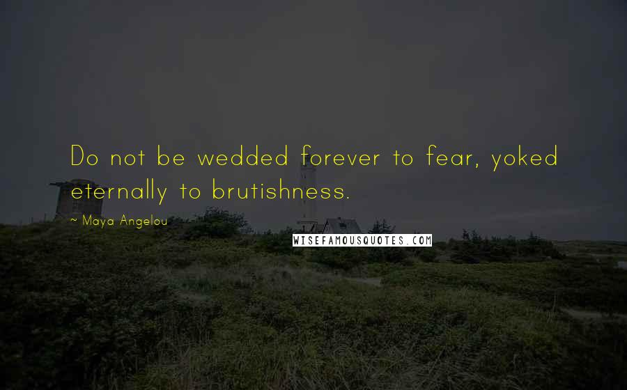 Maya Angelou quotes: Do not be wedded forever to fear, yoked eternally to brutishness.