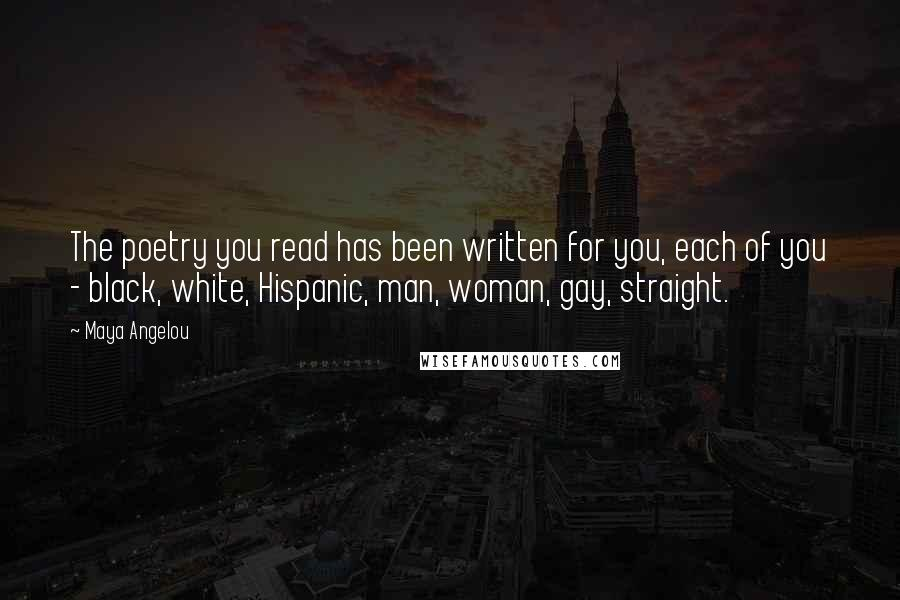 Maya Angelou quotes: The poetry you read has been written for you, each of you - black, white, Hispanic, man, woman, gay, straight.