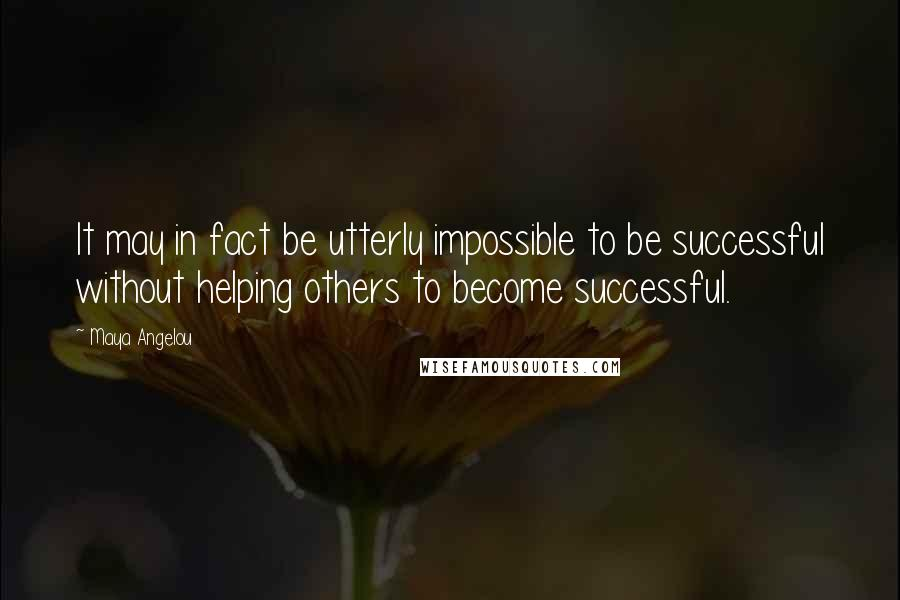 Maya Angelou quotes: It may in fact be utterly impossible to be successful without helping others to become successful.