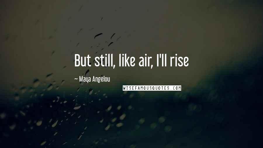 Maya Angelou quotes: But still, like air, I'll rise