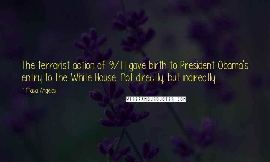 Maya Angelou quotes: The terrorist action of 9/11 gave birth to President Obama's entry to the White House. Not directly, but indirectly.