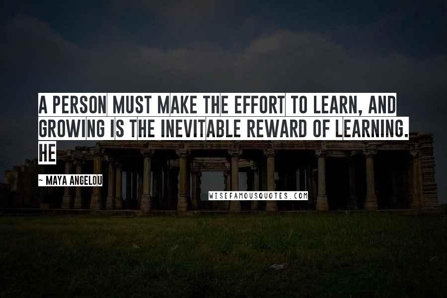Maya Angelou quotes: A person must make the effort to learn, and growing is the inevitable reward of learning. He