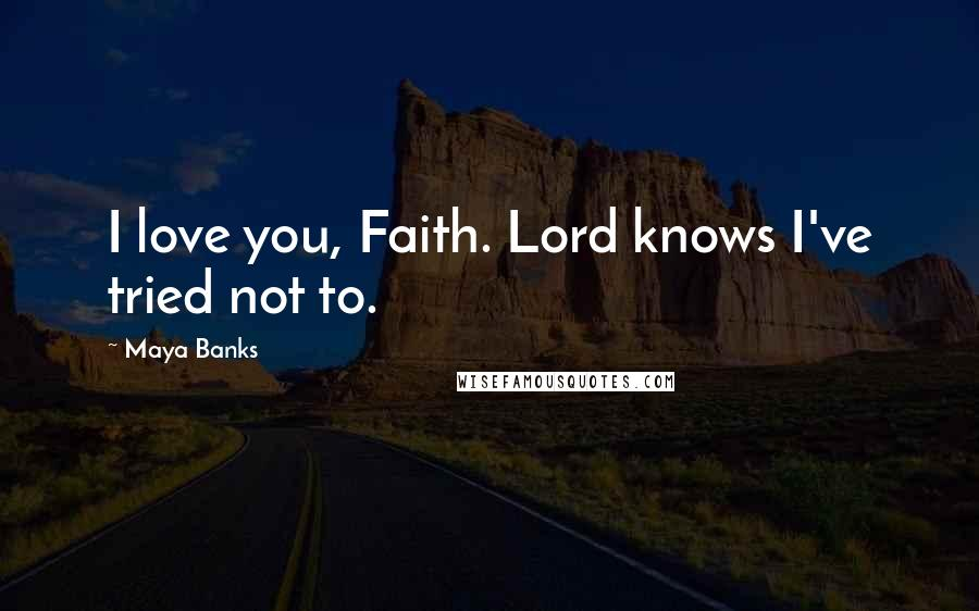 Maya Banks quotes: I love you, Faith. Lord knows I've tried not to.