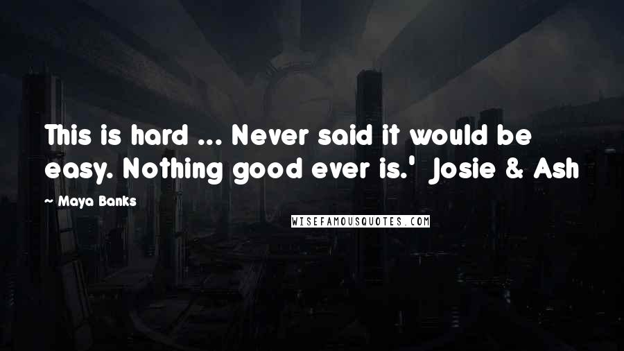 Maya Banks quotes: This is hard ... Never said it would be easy. Nothing good ever is.' Josie & Ash