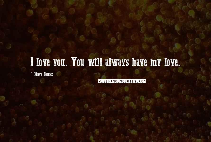 Maya Banks quotes: I love you. You will always have my love.