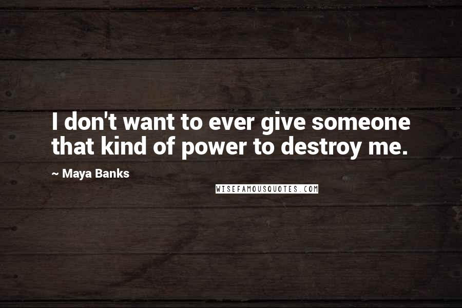 Maya Banks quotes: I don't want to ever give someone that kind of power to destroy me.
