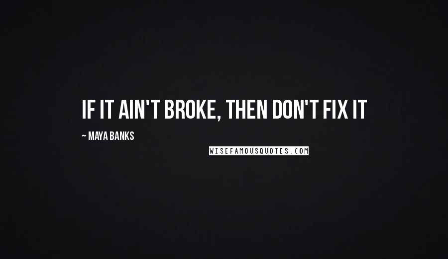 Maya Banks quotes: If it ain't broke, then don't fix it