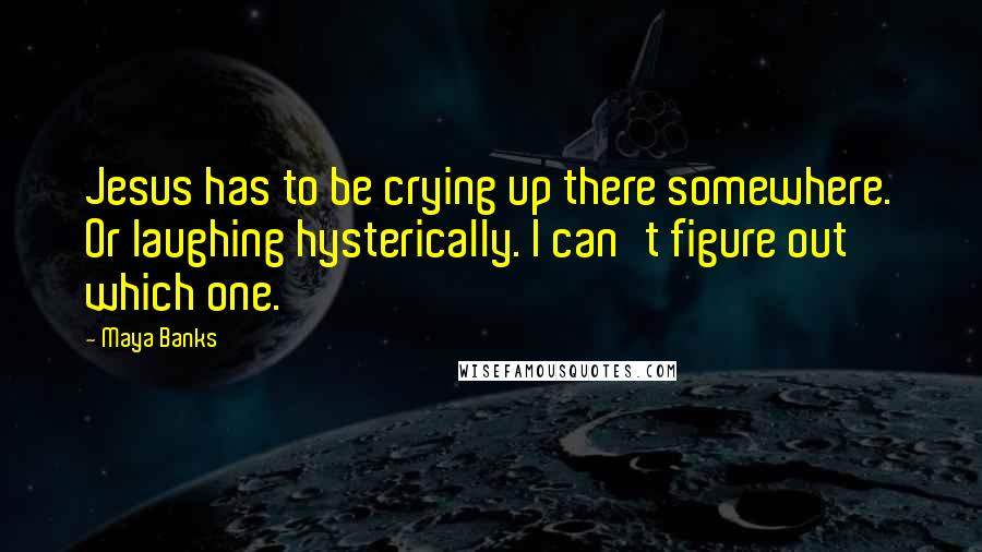 Maya Banks quotes: Jesus has to be crying up there somewhere. Or laughing hysterically. I can't figure out which one.