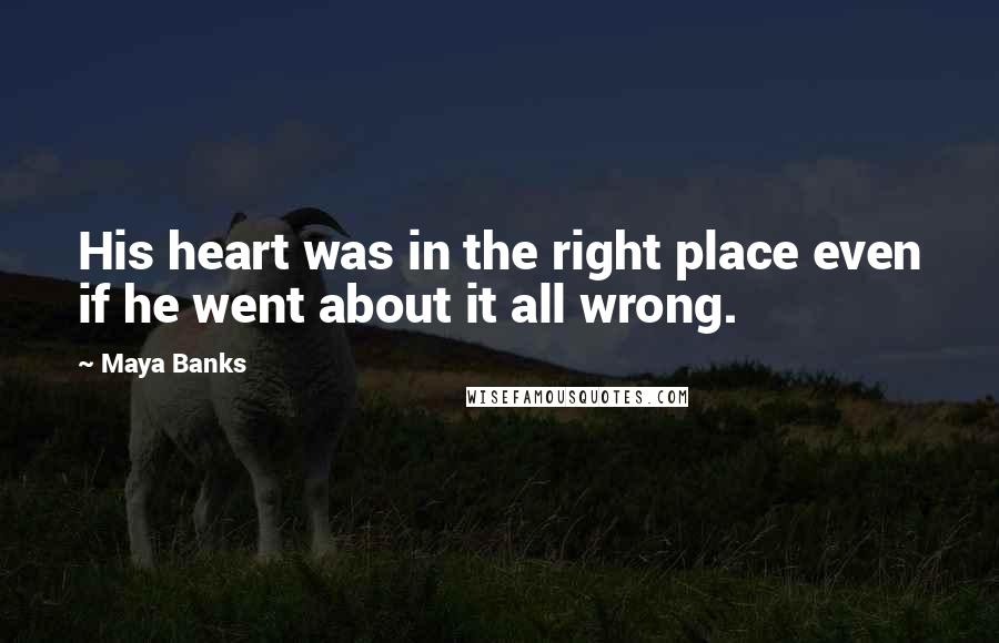 Maya Banks quotes: His heart was in the right place even if he went about it all wrong.