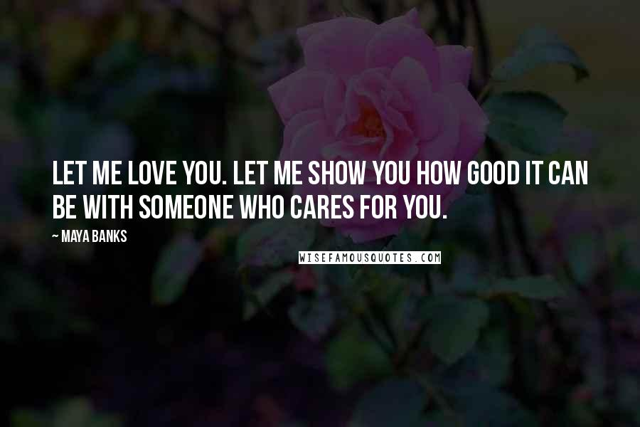 Maya Banks quotes: Let me love you. Let me show you how good it can be with someone who cares for you.