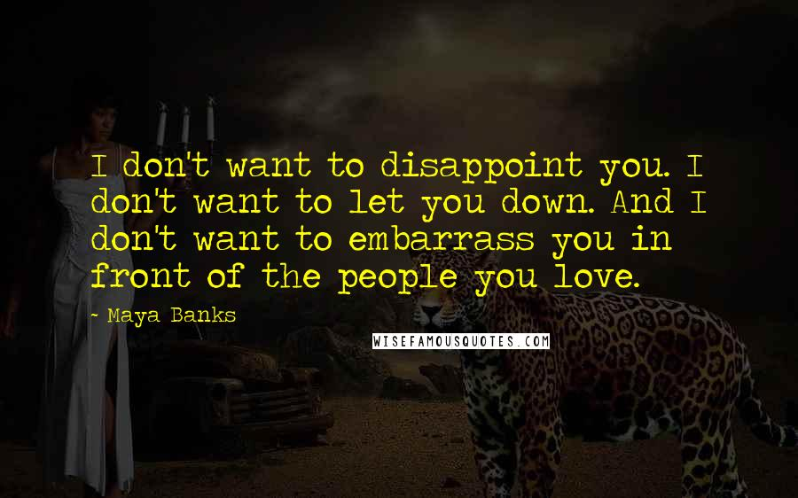 Maya Banks quotes: I don't want to disappoint you. I don't want to let you down. And I don't want to embarrass you in front of the people you love.