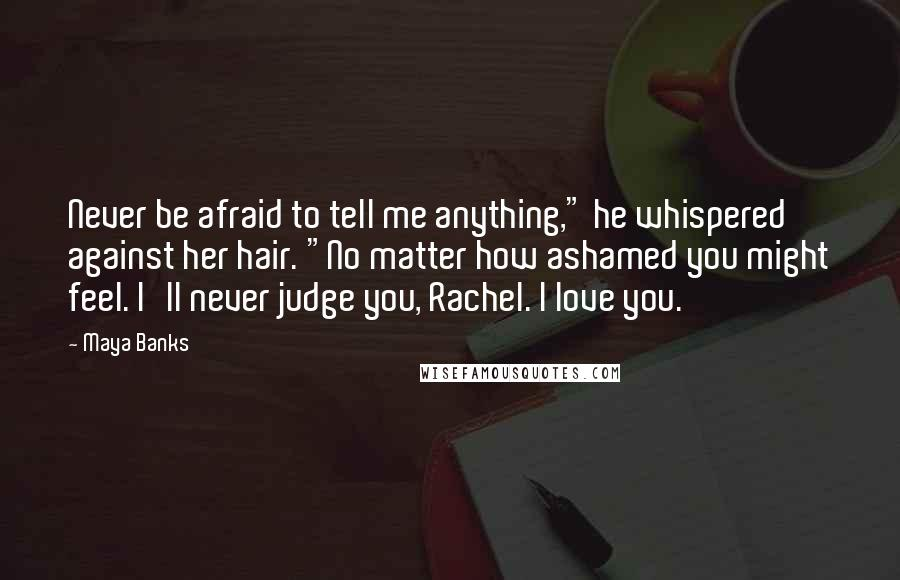 """Maya Banks quotes: Never be afraid to tell me anything,"""" he whispered against her hair. """"No matter how ashamed you might feel. I'll never judge you, Rachel. I love you."""