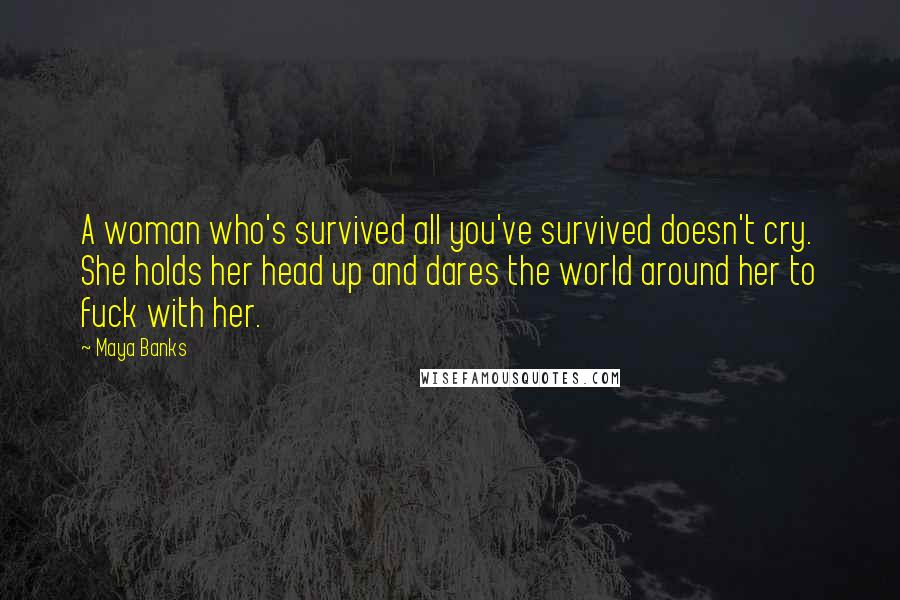 Maya Banks quotes: A woman who's survived all you've survived doesn't cry. She holds her head up and dares the world around her to fuck with her.