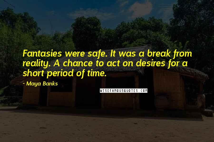 Maya Banks quotes: Fantasies were safe. It was a break from reality. A chance to act on desires for a short period of time.