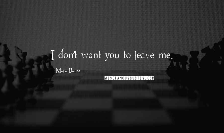 Maya Banks quotes: I don't want you to leave me.