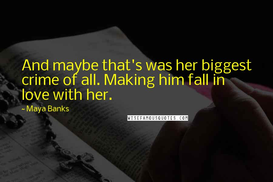 Maya Banks quotes: And maybe that's was her biggest crime of all. Making him fall in love with her.