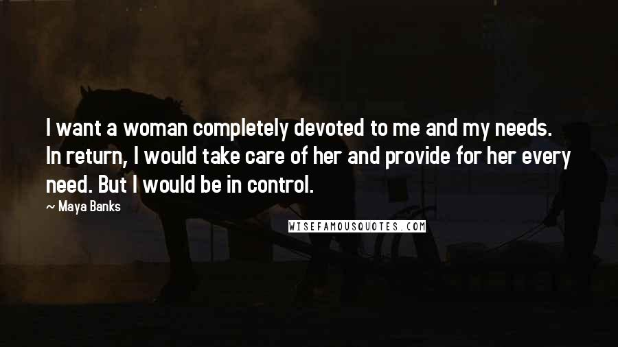 Maya Banks quotes: I want a woman completely devoted to me and my needs. In return, I would take care of her and provide for her every need. But I would be in